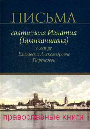 Письма святителя Игнатия Брянчанинова к сестре, Елизавете Александровне Паренсовой(православные книги)