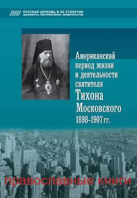 Американский период жизни и деятельности святителя Тихона Московского 1898-1907 гг. (православные книги)
